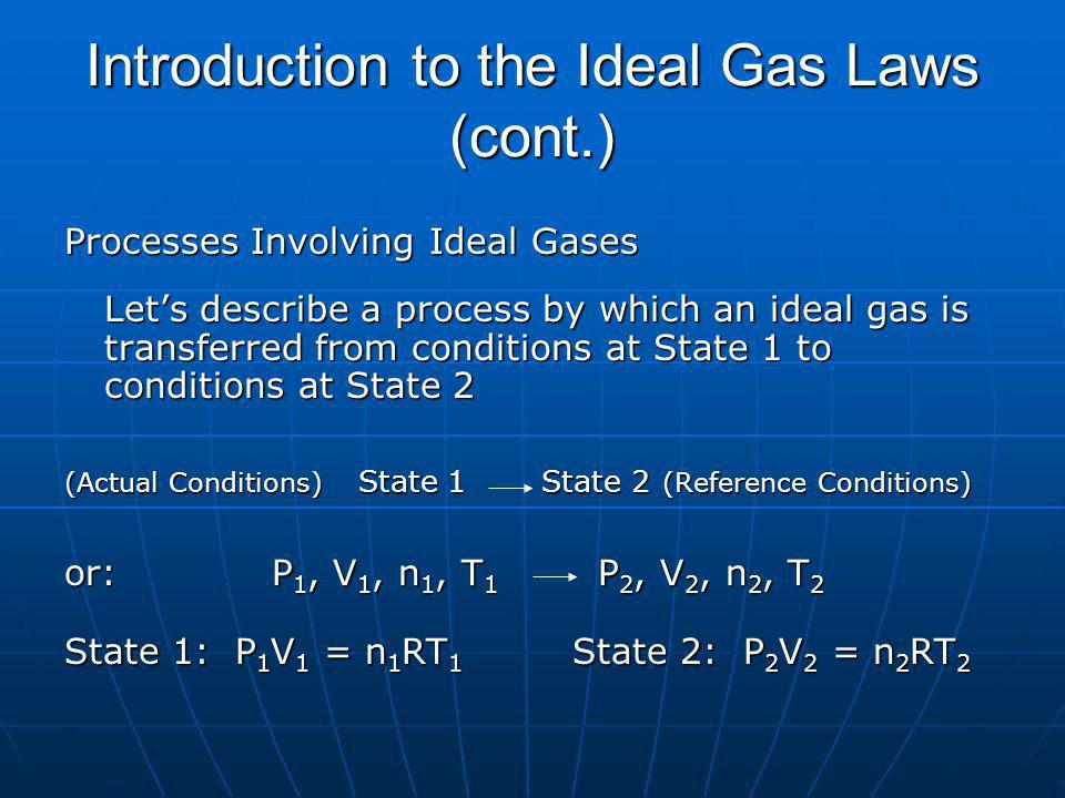 Introduction to the Ideal Gas Laws (cont.) Processes Involving Ideal Gases Lets describe a process by which an ideal gas is transferred from conditions at State 1 to conditions at State 2 (Actual Conditions) State 1 State 2 (Reference Conditions) or: P 1, V 1, n 1, T 1 P 2, V 2, n 2, T 2 State 1: P 1 V 1 = n 1 RT 1 State 2: P 2 V 2 = n 2 RT 2