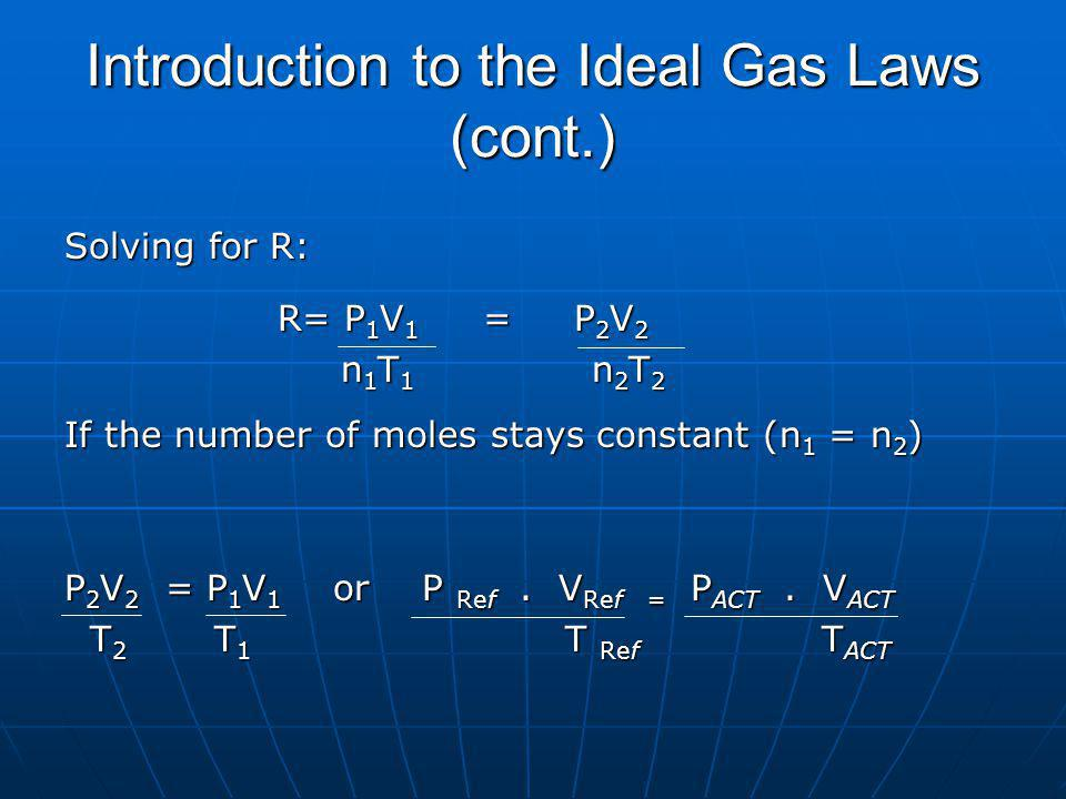 Introduction to the Ideal Gas Laws (cont.) Solving for R: R= P 1 V 1 = P 2 V 2 n 1 T 1 n 2 T 2 n 1 T 1 n 2 T 2 If the number of moles stays constant (n 1 = n 2 ) P 2 V 2 = P 1 V 1 or P Ref.