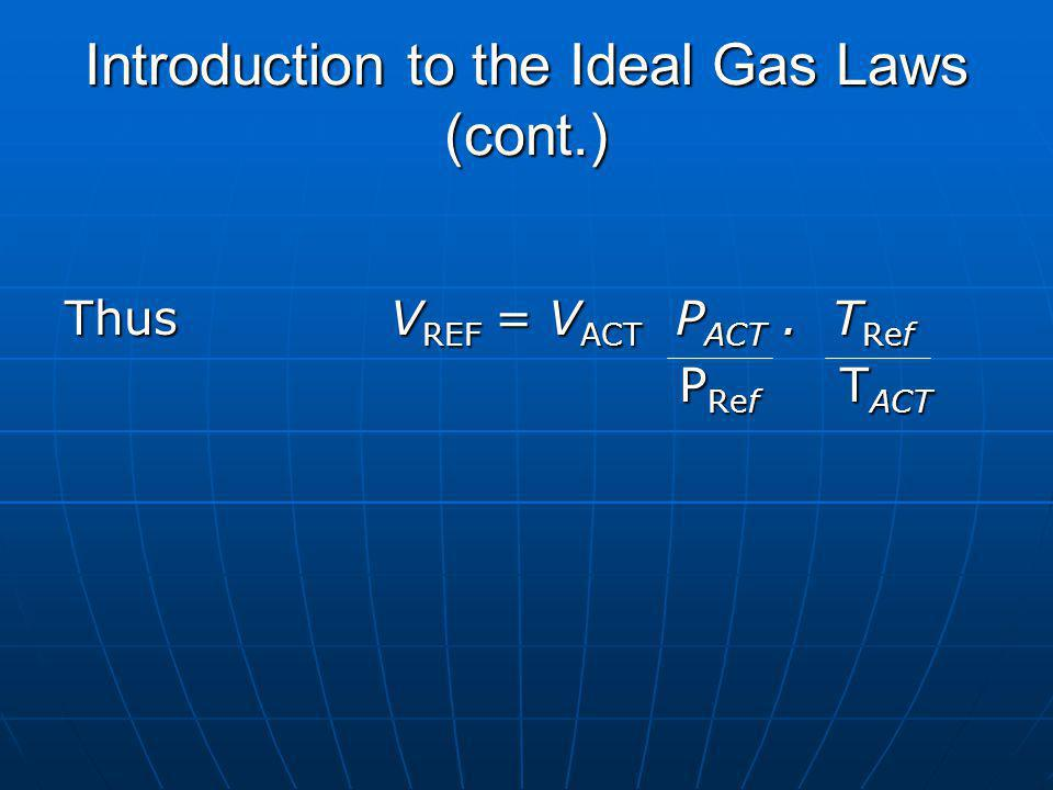 Introduction to the Ideal Gas Laws (cont.) Thus V REF = V ACT P ACT. T Ref P Ref T ACT P Ref T ACT