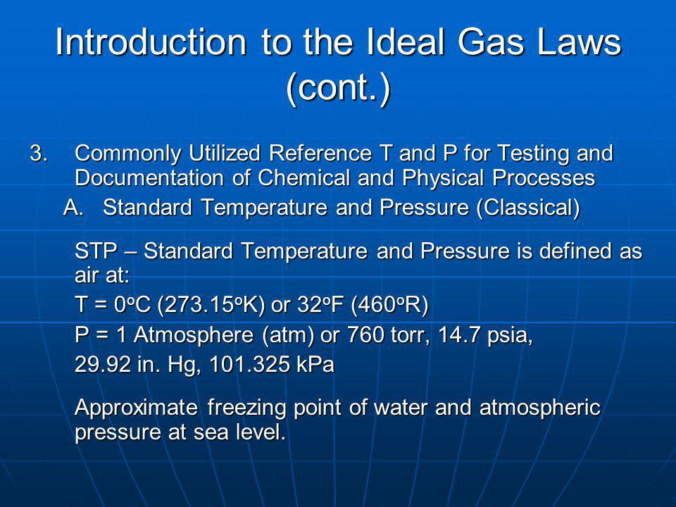 Introduction to the Ideal Gas Laws (cont.) 3.Commonly Utilized Reference T and P for Testing and Documentation of Chemical and Physical Processes A.Standard Temperature and Pressure (Classical) STP – Standard Temperature and Pressure is defined as air at: T = 0 o C (273.15 o K) or 32 o F (460 o R) P = 1 Atmosphere (atm) or 760 torr, 14.7 psia, 29.92 in.