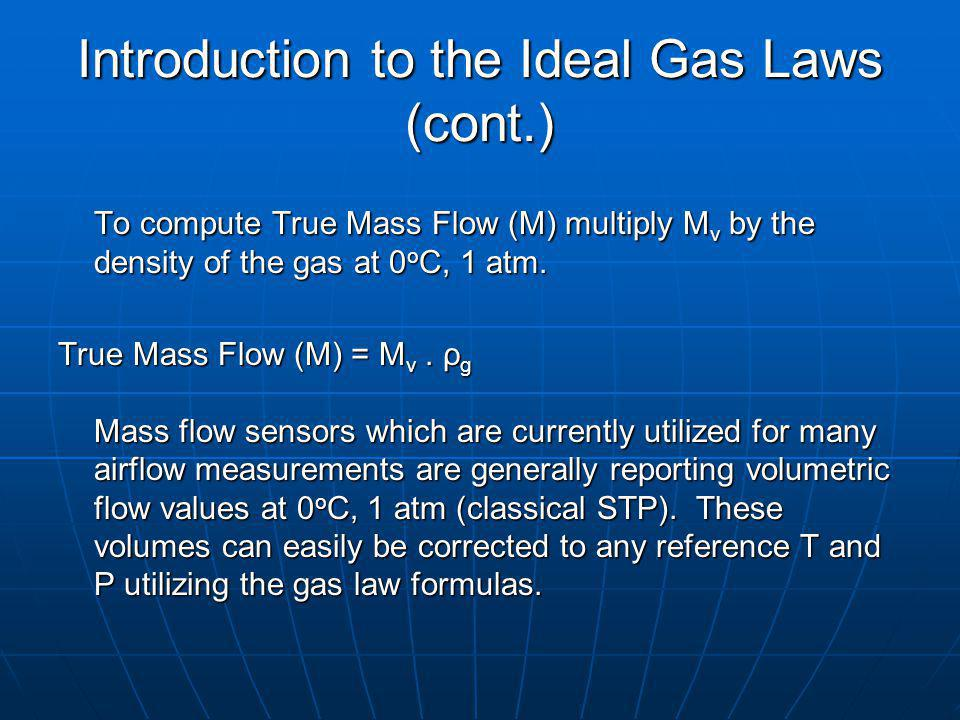 Introduction to the Ideal Gas Laws (cont.) To compute True Mass Flow (M) multiply M v by the density of the gas at 0 o C, 1 atm.