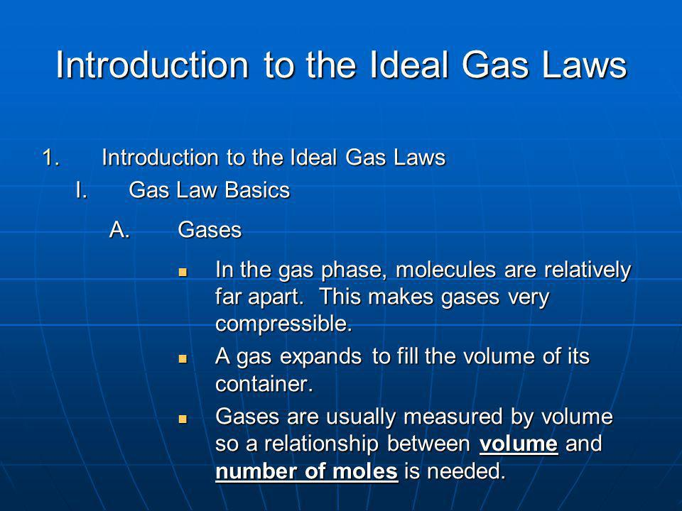 Introduction to the Ideal Gas Laws 1.Introduction to the Ideal Gas Laws I.Gas Law Basics A.Gases In the gas phase, molecules are relatively far apart.
