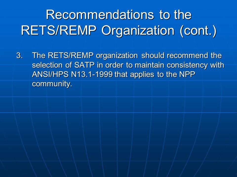 Recommendations to the RETS/REMP Organization (cont.) 3.The RETS/REMP organization should recommend the selection of SATP in order to maintain consistency with ANSI/HPS N13.1-1999 that applies to the NPP community.