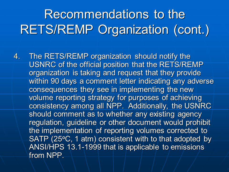 Recommendations to the RETS/REMP Organization (cont.) 4.The RETS/REMP organization should notify the USNRC of the official position that the RETS/REMP organization is taking and request that they provide within 90 days a comment letter indicating any adverse consequences they see in implementing the new volume reporting strategy for purposes of achieving consistency among all NPP.
