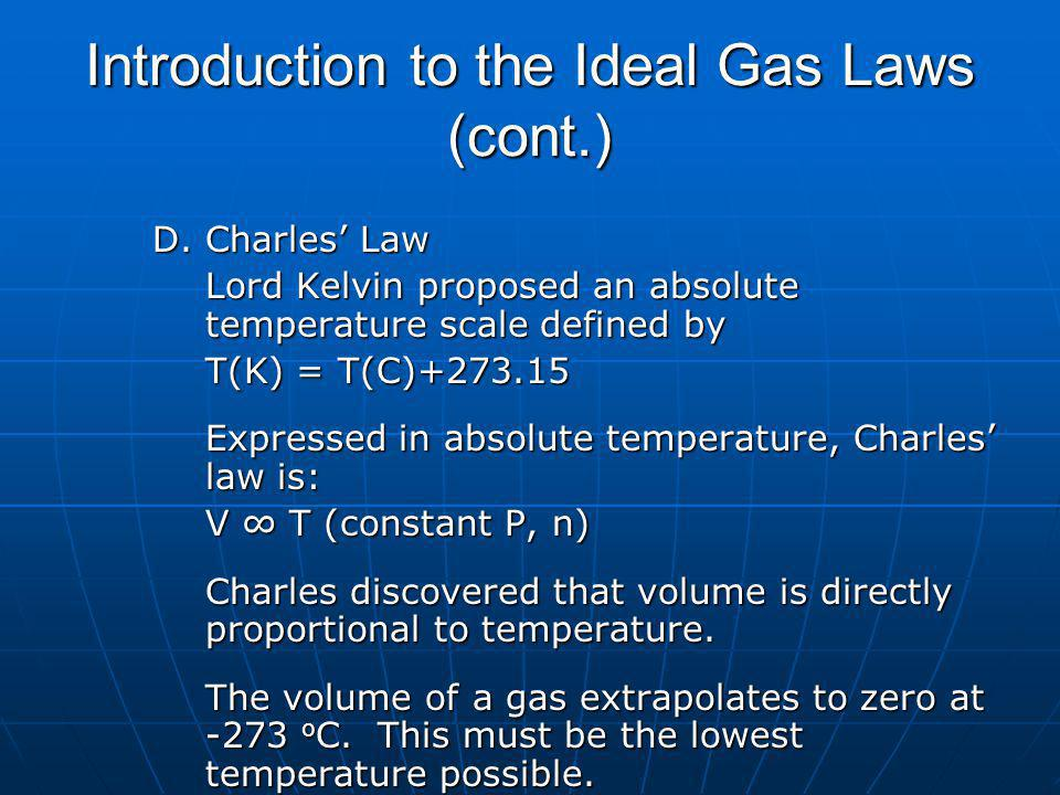 Introduction to the Ideal Gas Laws (cont.) D.Charles Law Lord Kelvin proposed an absolute temperature scale defined by T(K) = T(C)+273.15 Expressed in absolute temperature, Charles law is: V T (constant P, n) Charles discovered that volume is directly proportional to temperature.