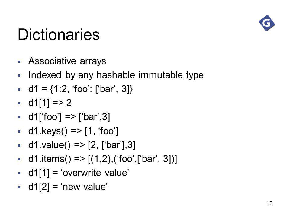 15 Dictionaries Associative arrays Indexed by any hashable immutable type d1 = {1:2, foo: [bar, 3]} d1[1] => 2 d1[foo] => [bar,3] d1.keys() => [1, foo
