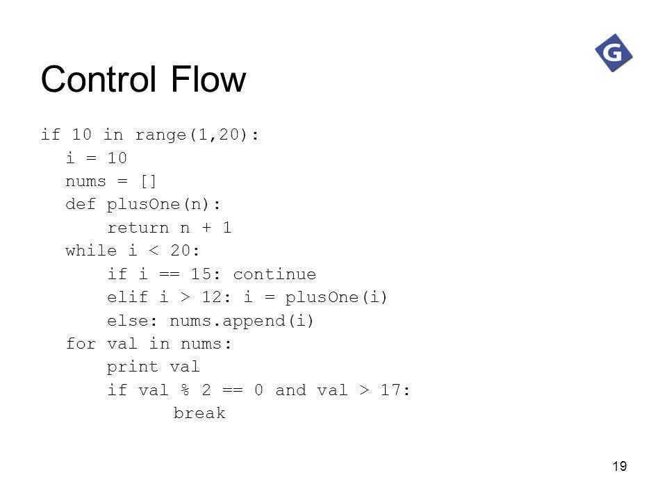 19 Control Flow if 10 in range(1,20): i = 10 nums = [] def plusOne(n): return n + 1 while i < 20: if i == 15: continue elif i > 12: i = plusOne(i) els