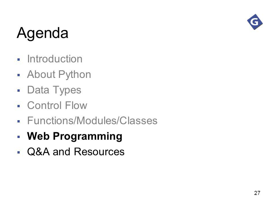 27 Agenda Introduction About Python Data Types Control Flow Functions/Modules/Classes Web Programming Q&A and Resources