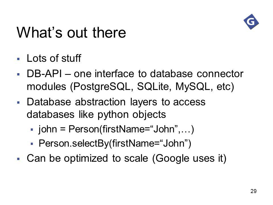 29 Whats out there Lots of stuff DB-API – one interface to database connector modules (PostgreSQL, SQLite, MySQL, etc) Database abstraction layers to
