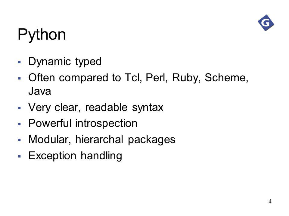 4 Python Dynamic typed Often compared to Tcl, Perl, Ruby, Scheme, Java Very clear, readable syntax Powerful introspection Modular, hierarchal packages