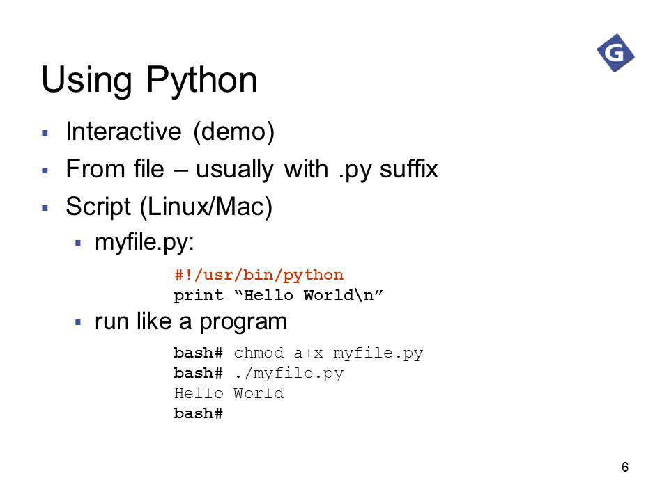 6 Using Python Interactive (demo) From file – usually with.py suffix Script (Linux/Mac) myfile.py: run like a program #!/usr/bin/python print Hello Wo