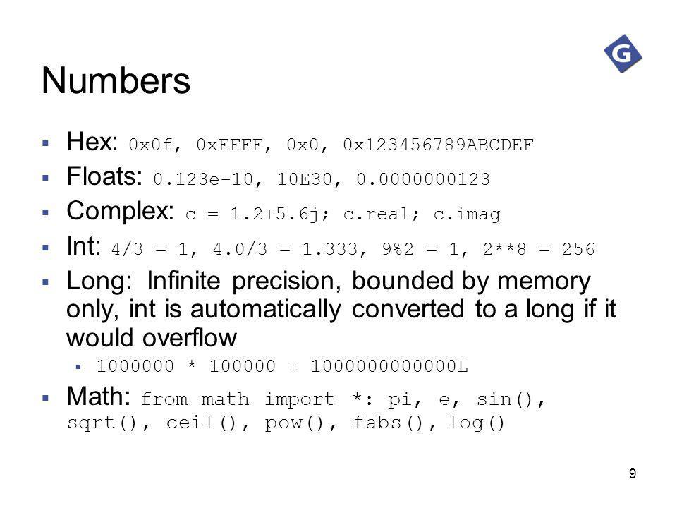 9 Numbers Hex: 0x0f, 0xFFFF, 0x0, 0x123456789ABCDEF Floats: 0.123e-10, 10E30, 0.0000000123 Complex: c = 1.2+5.6j; c.real; c.imag Int: 4/3 = 1, 4.0/3 =