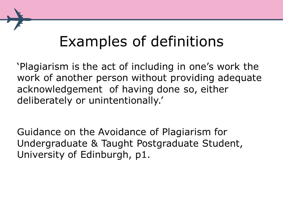 Examples of definitions Plagiarism is the act of including in ones work the work of another person without providing adequate acknowledgement of having done so, either deliberately or unintentionally.