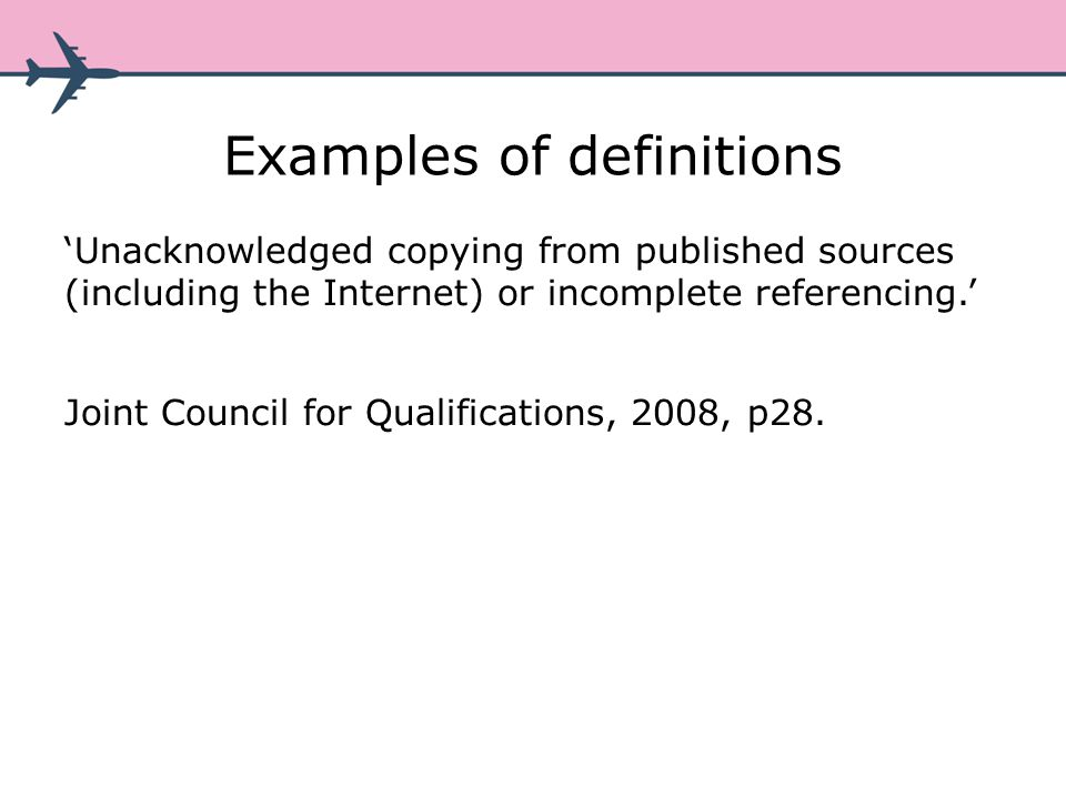 Examples of definitions Unacknowledged copying from published sources (including the Internet) or incomplete referencing.