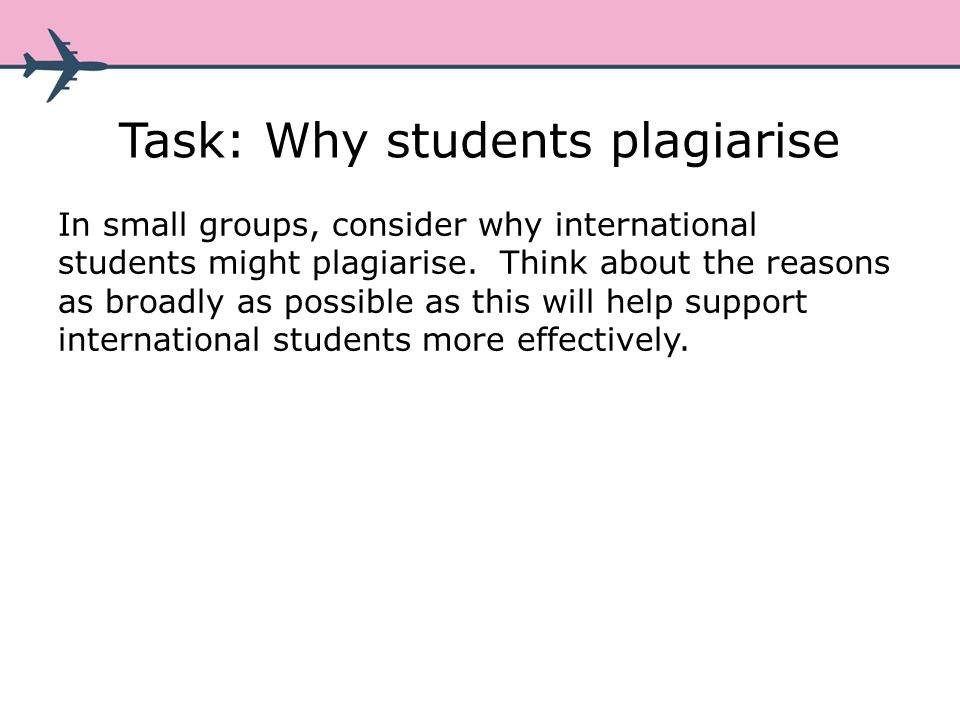 Task: Why students plagiarise In small groups, consider why international students might plagiarise.