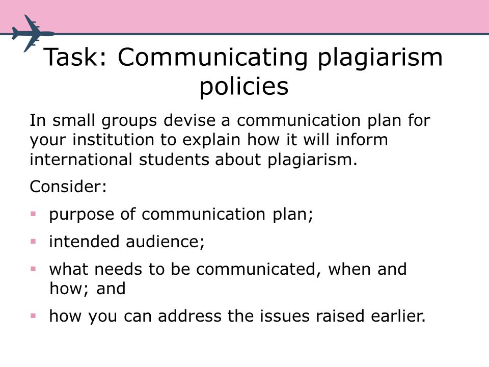 Task: Communicating plagiarism policies In small groups devise a communication plan for your institution to explain how it will inform international students about plagiarism.