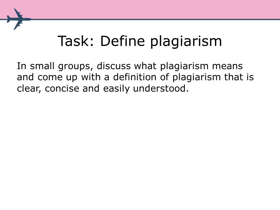 Task: Define plagiarism In small groups, discuss what plagiarism means and come up with a definition of plagiarism that is clear, concise and easily understood.