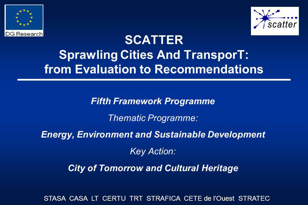 SCATTER Sprawling Cities And TransporT: from Evaluation to Recommendations Fifth Framework Programme Thematic Programme: Energy, Environment and Sustainable Development Key Action: City of Tomorrow and Cultural Heritage STASA CASA LT CERTU TRT STRAFICA CETE de lOuest STRATEC