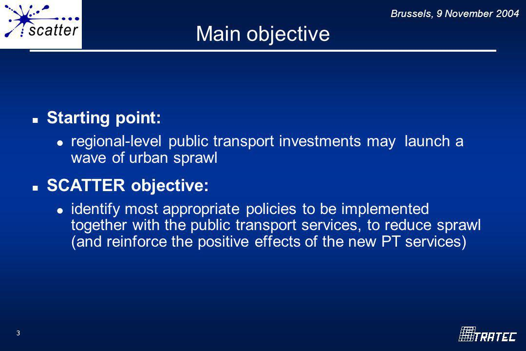 Brussels, 9 November 2004 3 Main objective Starting point: regional-level public transport investments may launch a wave of urban sprawl SCATTER objective: identify most appropriate policies to be implemented together with the public transport services, to reduce sprawl (and reinforce the positive effects of the new PT services)