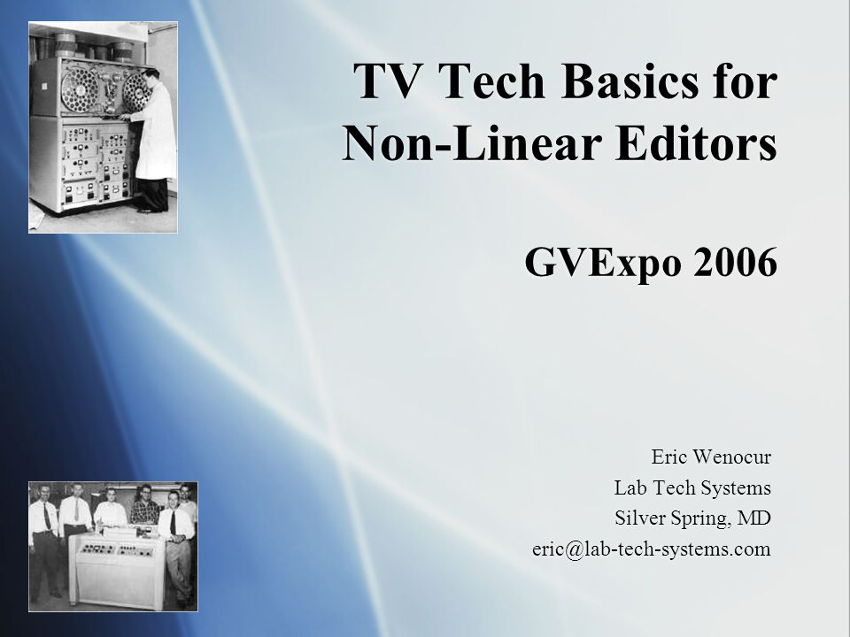 TV Tech Basics for Non-Linear Editors GVExpo 2006 Eric Wenocur Lab Tech Systems Silver Spring, MD eric@lab-tech-systems.com Eric Wenocur Lab Tech Systems Silver Spring, MD eric@lab-tech-systems.com