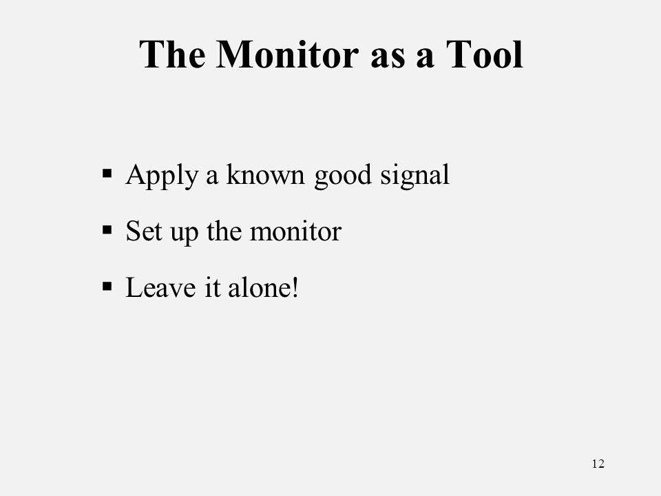 12 The Monitor as a Tool Apply a known good signal Set up the monitor Leave it alone.