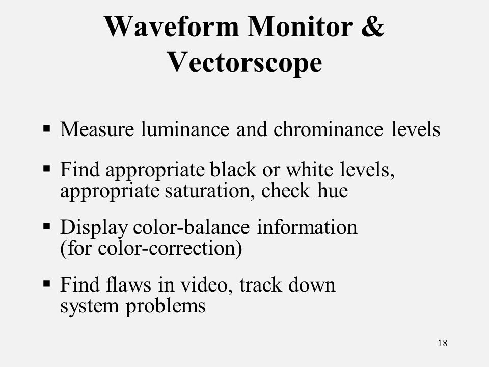 18 Waveform Monitor & Vectorscope Measure luminance and chrominance levels Find appropriate black or white levels, appropriate saturation, check hue Display color-balance information (for color-correction) Find flaws in video, track down system problems Measure luminance and chrominance levels Find appropriate black or white levels, appropriate saturation, check hue Display color-balance information (for color-correction) Find flaws in video, track down system problems