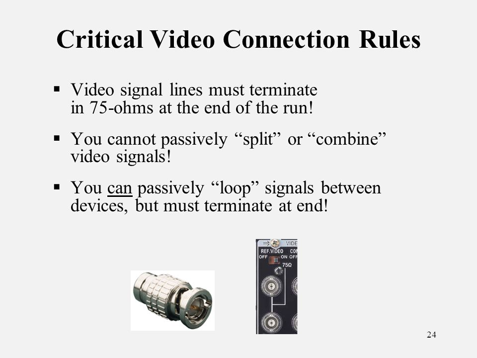 24 Critical Video Connection Rules Video signal lines must terminate in 75-ohms at the end of the run.