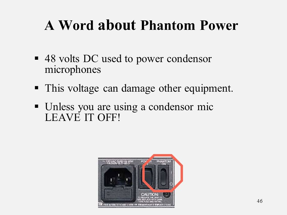 46 A Word about Phantom Power 48 volts DC used to power condensor microphones This voltage can damage other equipment.