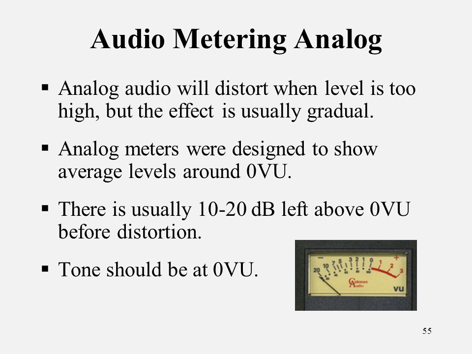 55 Audio Metering Analog Analog audio will distort when level is too high, but the effect is usually gradual.