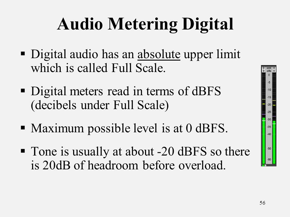 56 Audio Metering Digital Digital audio has an absolute upper limit which is called Full Scale.