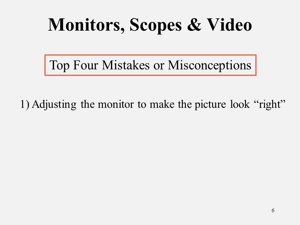 7 Monitors, Scopes & Video Top Four Mistakes or Misconceptions 1) Adjusting the monitor to make the picture look right 2) Lack of colorbars at head of tape or sequence