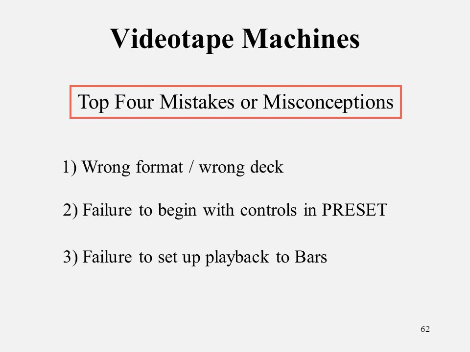 62 Videotape Machines Top Four Mistakes or Misconceptions 1) Wrong format / wrong deck 2) Failure to begin with controls in PRESET 3) Failure to set up playback to Bars