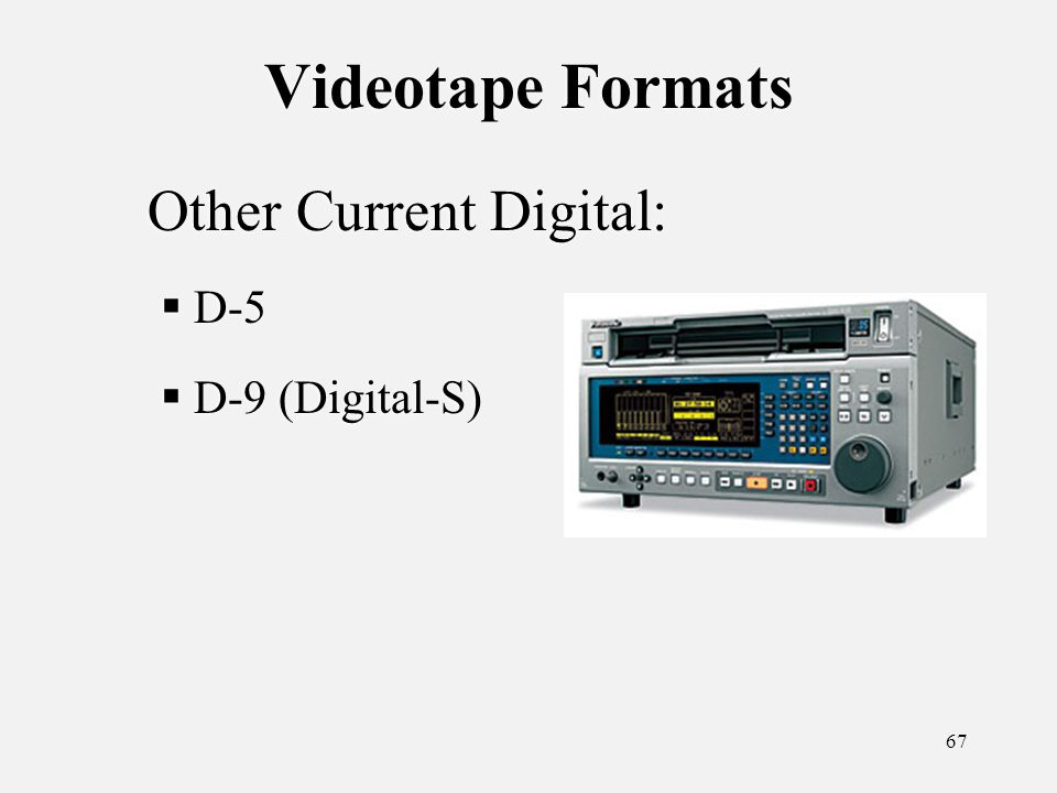 67 Videotape Formats Other Current Digital: D-5 D-9 (Digital-S) Other Current Digital: D-5 D-9 (Digital-S)