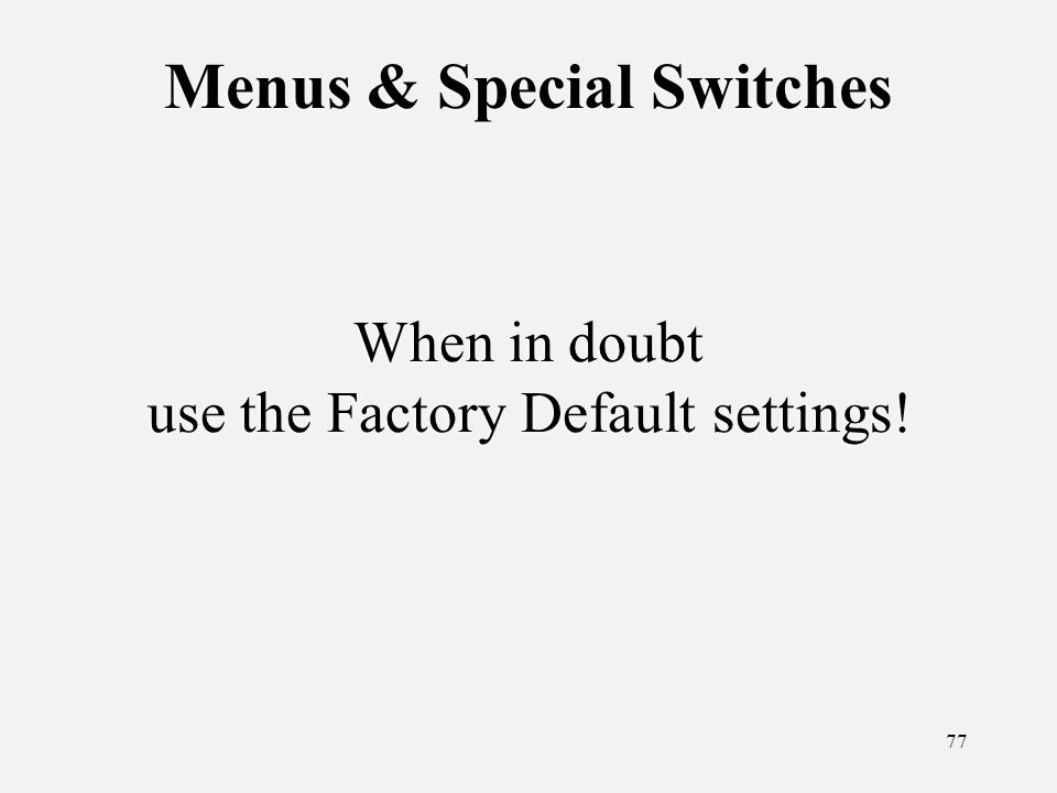 77 Menus & Special Switches When in doubt use the Factory Default settings!