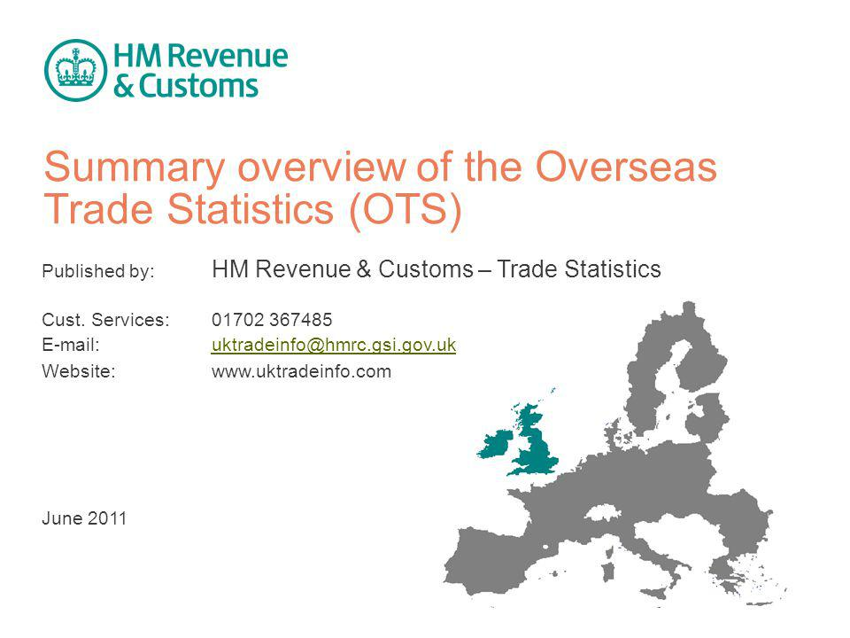 Summary overview of the Overseas Trade Statistics (OTS) Published by: HM Revenue & Customs – Trade Statistics Cust.