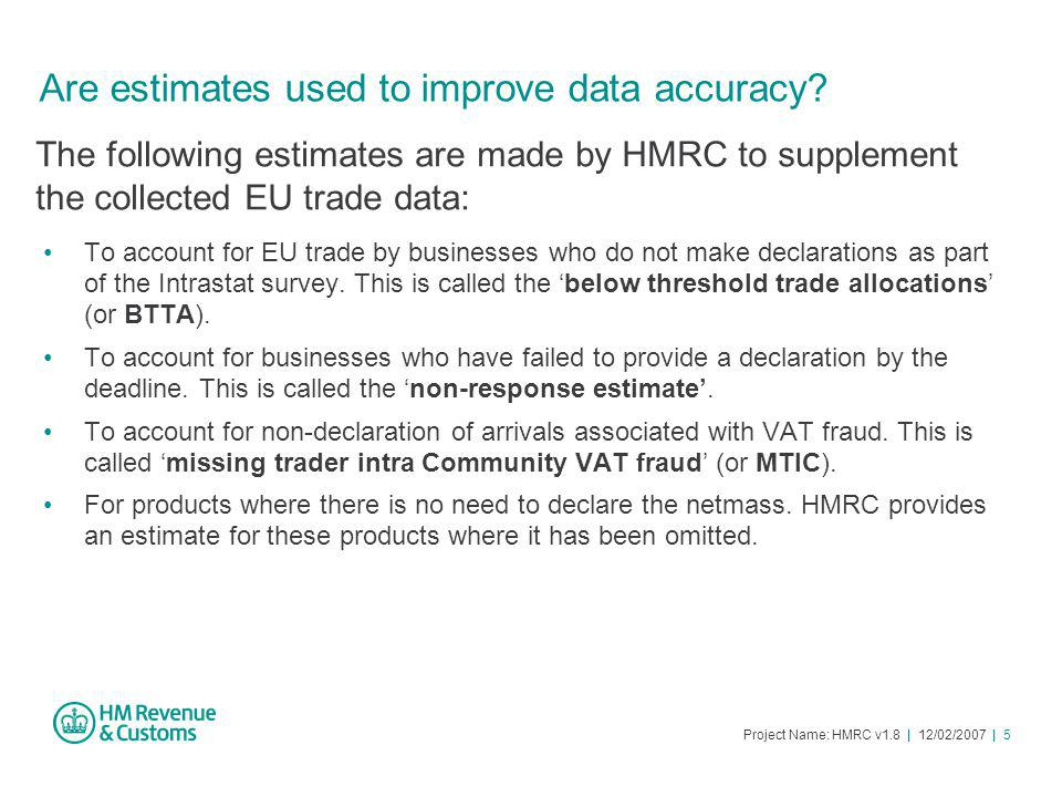 Project Name: HMRC v1.8 | 12/02/2007 | 5 Are estimates used to improve data accuracy.