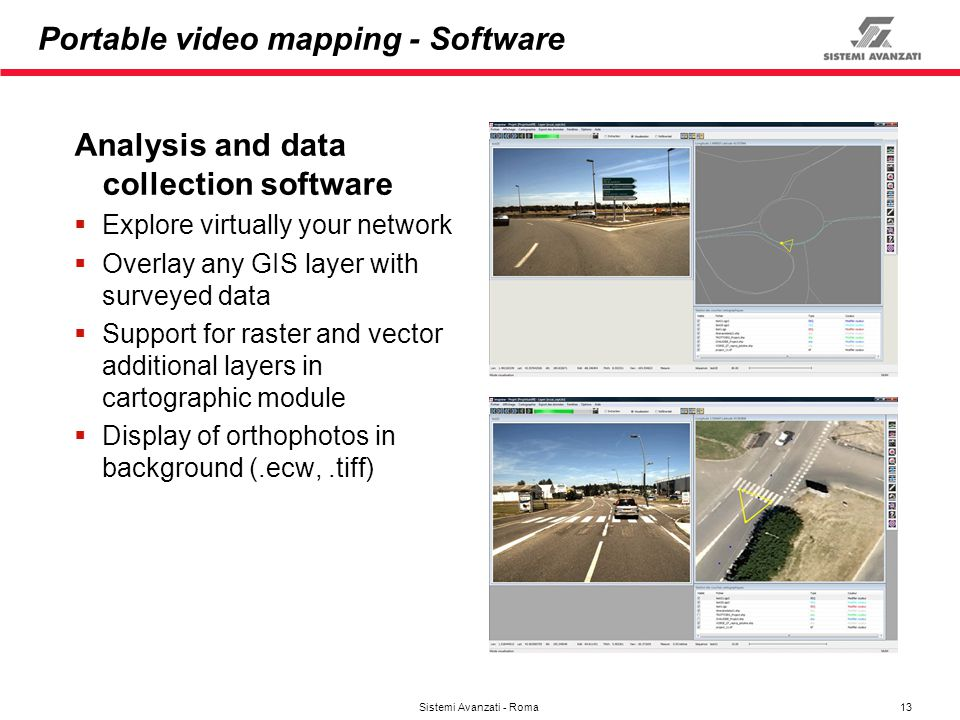 13 Sistemi Avanzati - Roma Portable video mapping - Software Analysis and data collection software Explore virtually your network Overlay any GIS laye