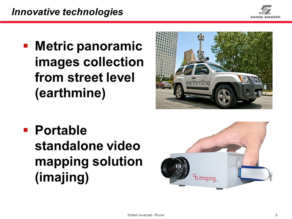 6 Sistemi Avanzati - Roma Innovative technologies Metric panoramic images collection from street level (earthmine) Portable standalone video mapping s