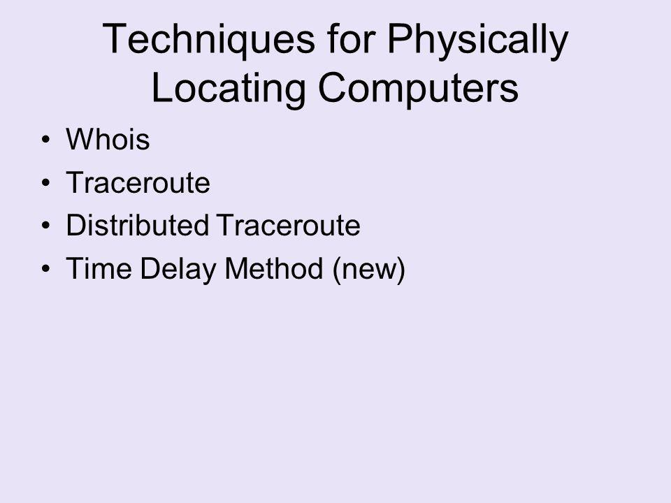 Techniques for Physically Locating Computers Whois Traceroute Distributed Traceroute Time Delay Method (new)