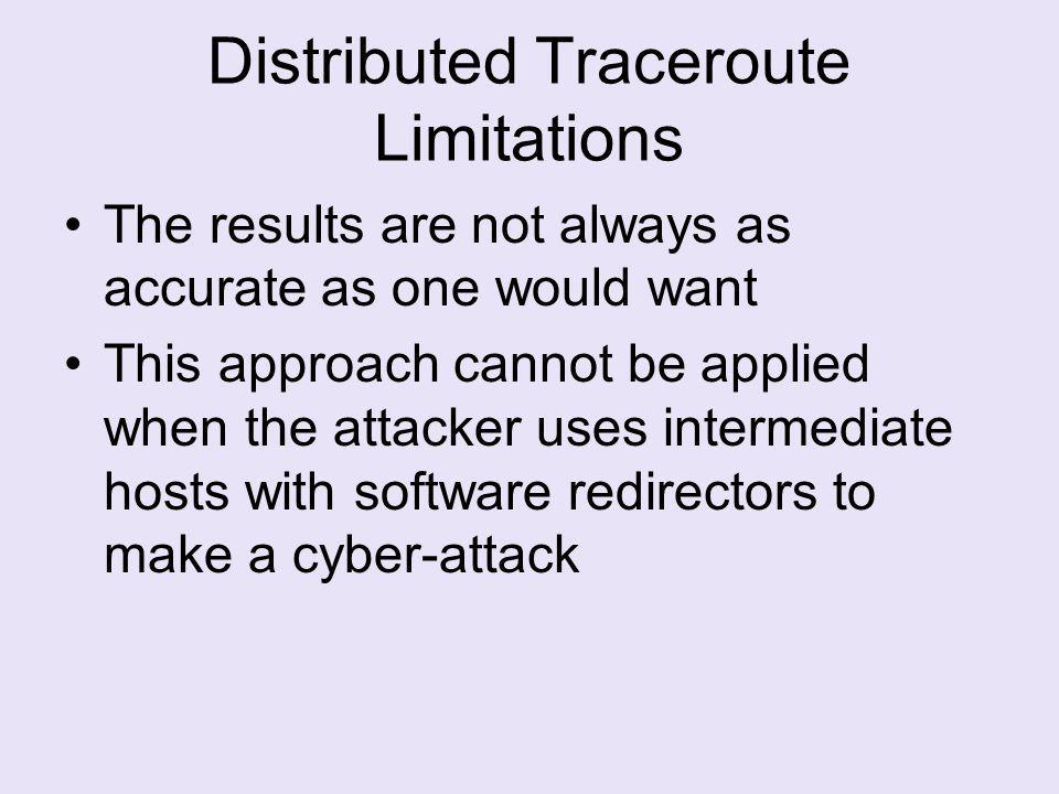 Distributed Traceroute Limitations The results are not always as accurate as one would want This approach cannot be applied when the attacker uses intermediate hosts with software redirectors to make a cyber-attack