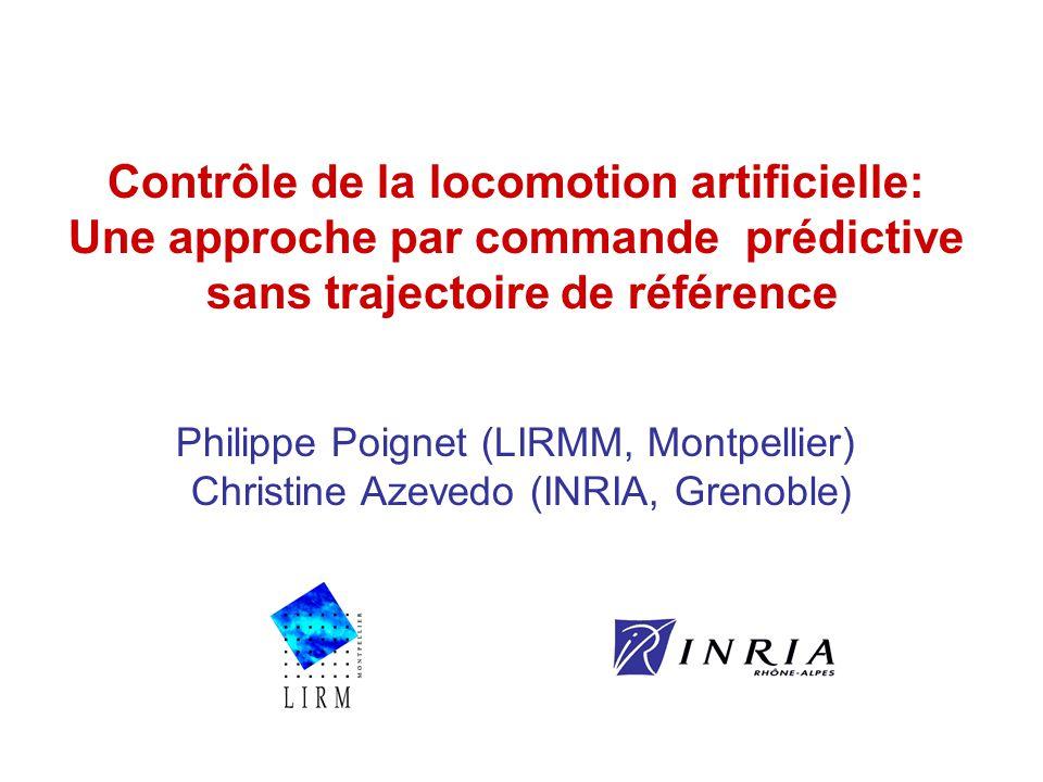 Contrôle de la locomotion artificielle: Une approche par commande prédictive sans trajectoire de référence Philippe Poignet (LIRMM, Montpellier) Christine Azevedo (INRIA, Grenoble)