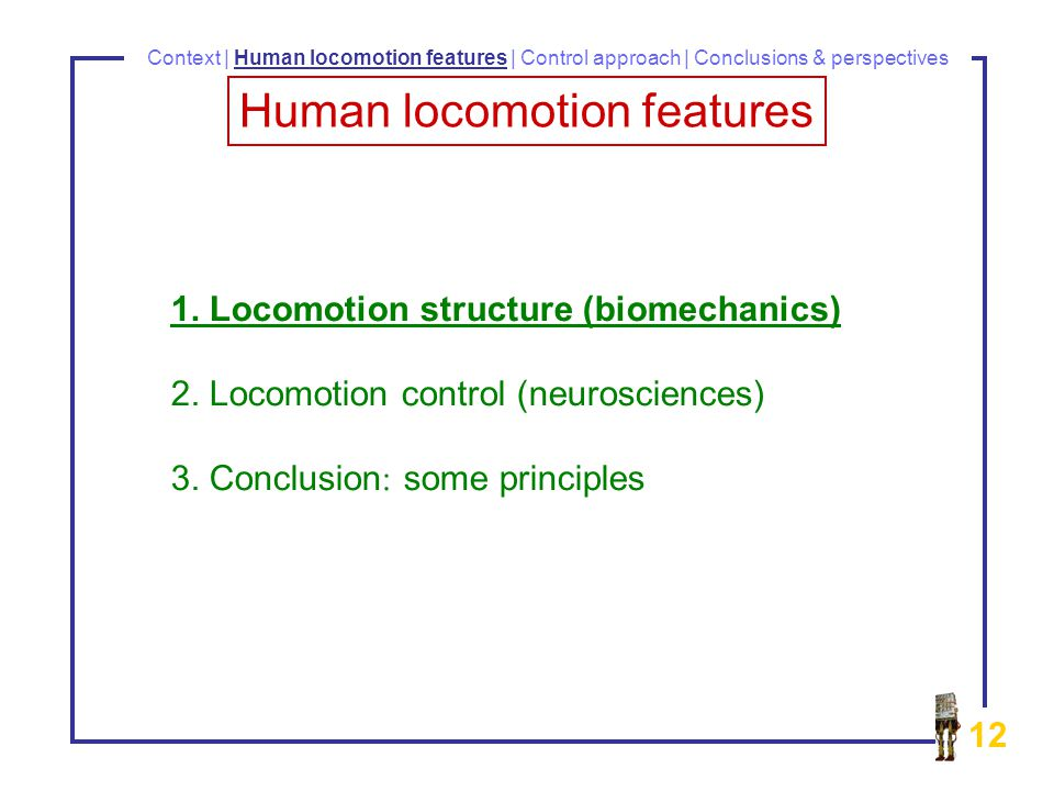 12 1. Locomotion structure (biomechanics) 2. Locomotion control (neurosciences) 3.