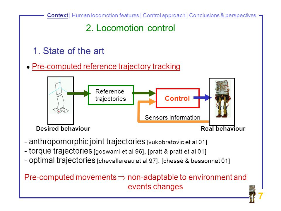 7 Pre-computed reference trajectory tracking - anthropomorphic joint trajectories [vukobratovic et al 01] - torque trajectories [goswami et al 96], [pratt & pratt et al 01] - - optimal trajectories [chevallereau et al 97], [chessé & bessonnet 01] Pre-computed movements non-adaptable to environment and events changes Context | Human locomotion features | Control approach | Conclusions & perspectives 1.