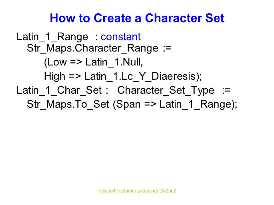 Newport Instruments copyright © 2002 Latin_1_Range : constant Str_Maps.Character_Range := (Low => Latin_1.Null, High => Latin_1.Lc_Y_Diaeresis); Latin_1_Char_Set : Character_Set_Type := Str_Maps.To_Set (Span => Latin_1_Range); How to Create a Character Set