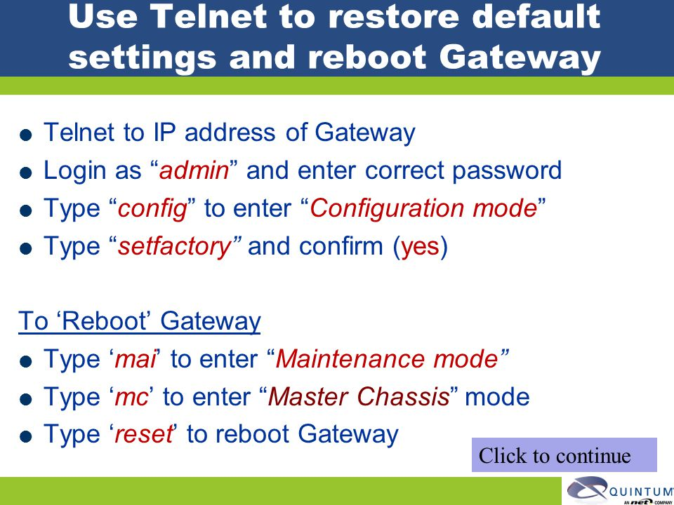 Use Telnet to restore default settings and reboot Gateway Telnet to IP address of Gateway Login as admin and enter correct password Type config to ent