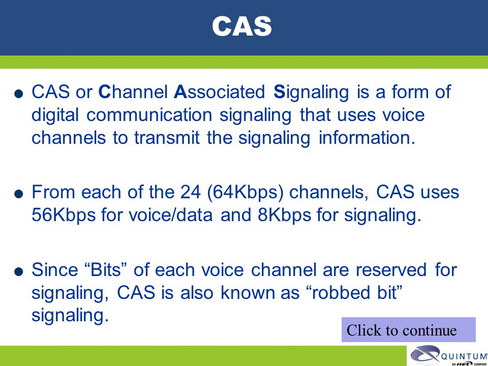 CAS CAS or Channel Associated Signaling is a form of digital communication signaling that uses voice channels to transmit the signaling information. F