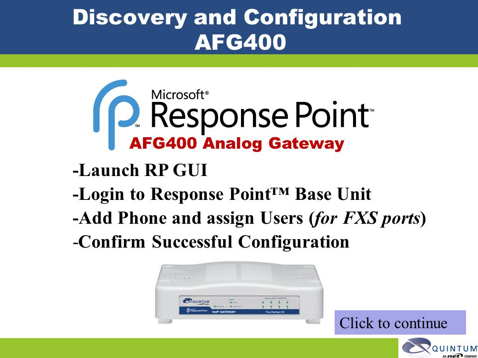 Discovery and Configuration AFG400 -Launch RP GUI -Login to Response Point Base Unit -Add Phone and assign Users (for FXS ports) -Confirm Successful C