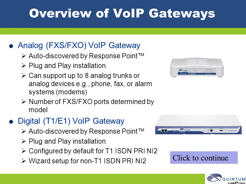 Overview of VoIP Gateways Analog (FXS/FXO) VoIP Gateway Auto-discovered by Response Point Plug and Play installation Can support up to 8 analog trunks