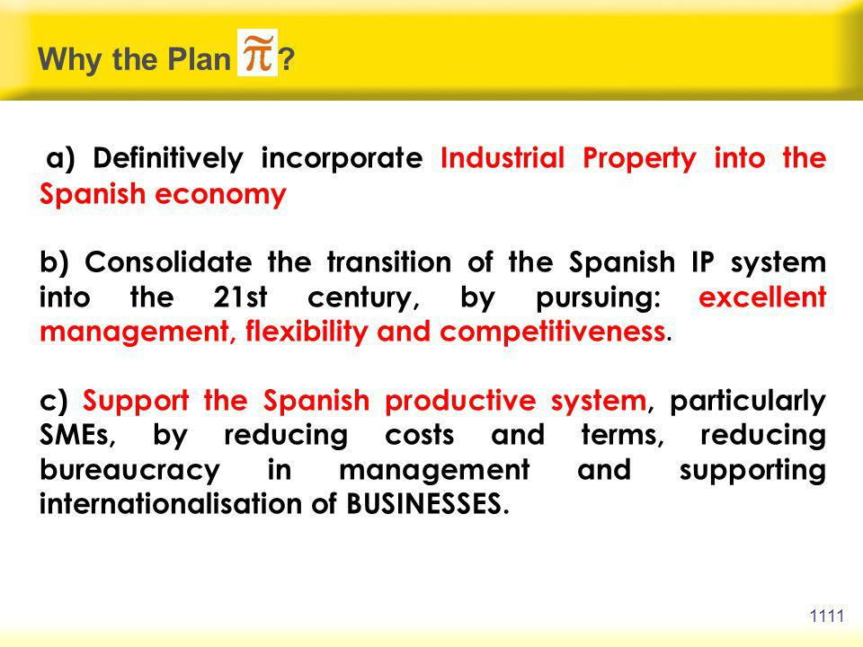 a) Definitively incorporate Industrial Property into the Spanish economy b) Consolidate the transition of the Spanish IP system into the 21st century, by pursuing: excellent management, flexibility and competitiveness.