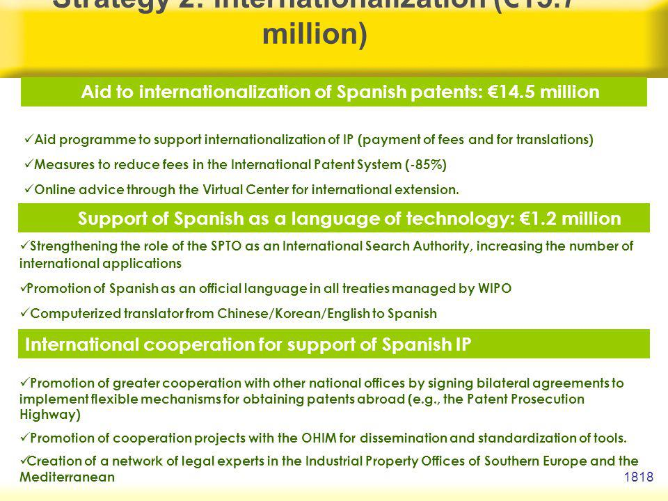 1818 Strategy 2: Internationalization (15.7 million) Aid to internationalization of Spanish patents: 14.5 million Support of Spanish as a language of technology: 1.2 million International cooperation for support of Spanish IP Aid programme to support internationalization of IP (payment of fees and for translations) Measures to reduce fees in the International Patent System (-85%) Online advice through the Virtual Center for international extension.